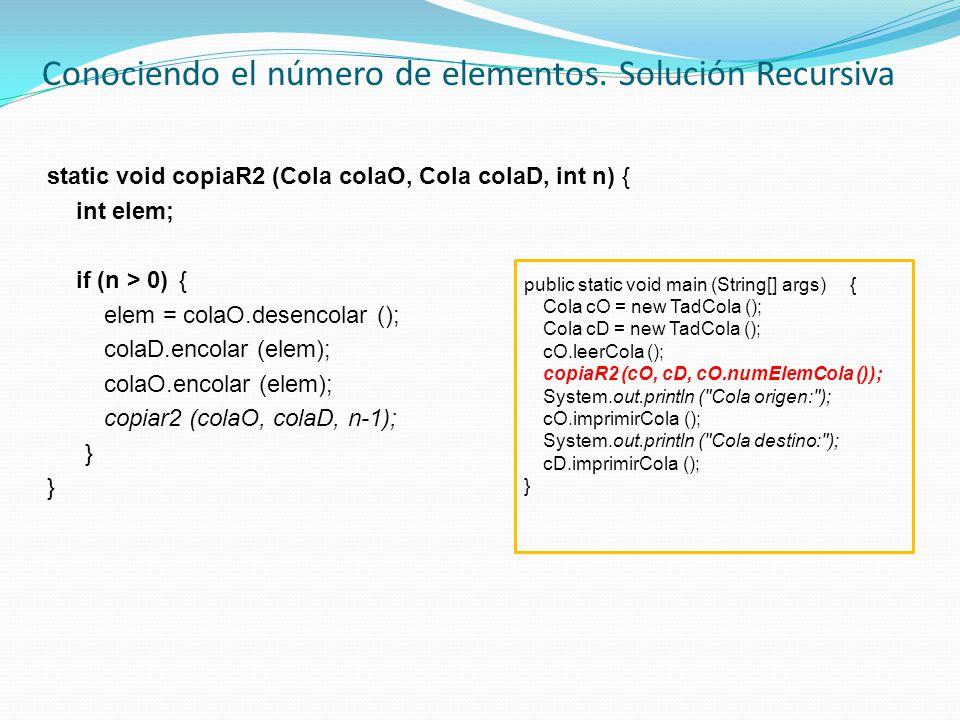 static void copiaR2 (Cola colaO, Cola colaD, int n) { int elem; if (n > 0) { elem = colaO.desencolar (); colaD.encolar (elem); colaO.encolar (elem); copiar2 (colaO, colaD, n-1); } Conociendo el número de elementos.