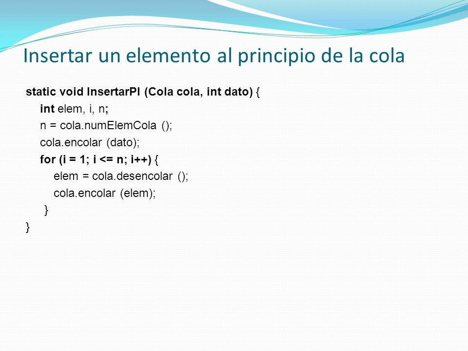 Insertar un elemento al principio de la cola static void InsertarPI (Cola cola, int dato) { int elem, i, n; n = cola.numElemCola (); cola.encolar (dato); for (i = 1; i <= n; i++) { elem = cola.desencolar (); cola.encolar (elem); }