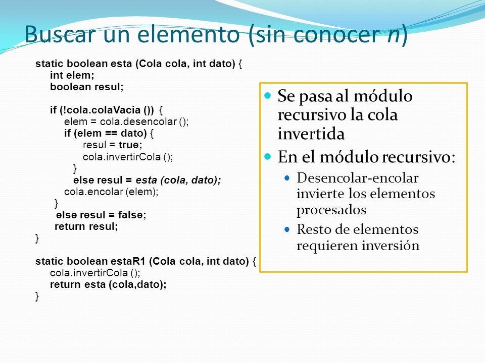 Buscar un elemento (sin conocer n) static boolean esta (Cola cola, int dato) { int elem; boolean resul; if (!cola.colaVacia ()) { elem = cola.desencolar (); if (elem == dato) { resul = true; cola.invertirCola (); } else resul = esta (cola, dato); cola.encolar (elem); } else resul = false; return resul; } static boolean estaR1 (Cola cola, int dato) { cola.invertirCola (); return esta (cola,dato); } Se pasa al módulo recursivo la cola invertida En el módulo recursivo: Desencolar-encolar invierte los elementos procesados Resto de elementos requieren inversión