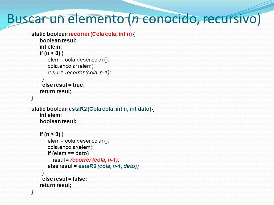 Buscar un elemento (n conocido, recursivo) static boolean recorrer (Cola cola, int n) { boolean resul; int elem; if (n > 0) { elem = cola.desencolar (); cola.encolar (elem); resul = recorrer (cola, n-1); } else resul = true; return resul; } static boolean estaR2 (Cola cola, int n, int dato) { int elem; boolean resul; if (n > 0) { elem = cola.desencolar (); cola.encolar(elem); if (elem == dato) resul = recorrer (cola, n-1); else resul = estaR2 (cola, n-1, dato); } else resul = false; return resul; }