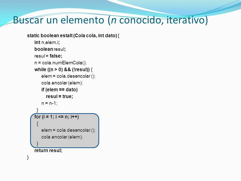 Buscar un elemento (n conocido, iterativo) static boolean estaIt (Cola cola, int dato) { int n,elem,i; boolean resul; resul = false; n = cola.numElemCola(); while ((n > 0) && (!resul)) { elem = cola.desencolar (); cola.encolar (elem); if (elem == dato) resul = true; n = n-1; } for (i = 1; i <= n; i++) { elem = cola.desencolar (); cola.encolar (elem); } return resul; }