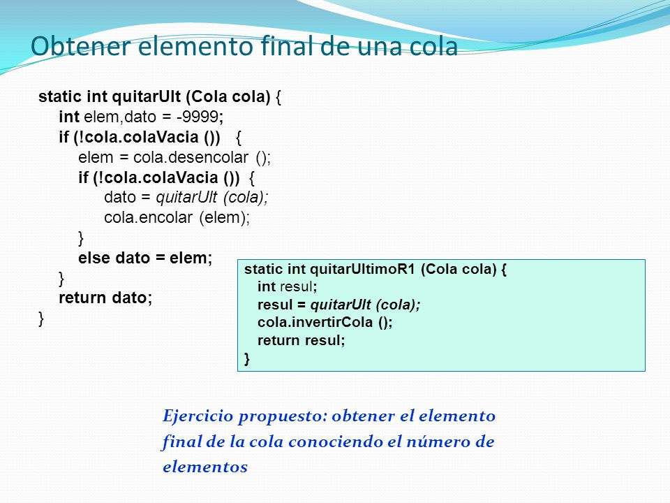 Obtener elemento final de una cola static int quitarUlt (Cola cola) { int elem,dato = -9999; if (!cola.colaVacia ()) { elem = cola.desencolar (); if (