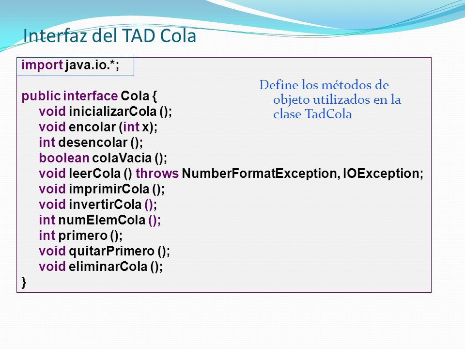 Condiciones normales y excepcionales de la cola public class PruebaCola1 { public static void main (String[] args) { Cola cola1 = new TadCola (); int elem; cola1.inicializarCola (); cola1.encolar (8); cola1.encolar (7); cola1.encolar (9); cola1.encolar (11); elem = cola1.desencolar (); System.out.println (Sale el número +elem); cola1.eliminarCola (); } public class PruebaCola2 { public static void main (String[] args) { Cola cola1 = new TadCola (); int i, j; cola1.inicializarCola (); for (i = 1; i< 10; i++) cola1.encolar (i); j = cola1.desencolar (); System.out.println ( Hemos sacado +j); for (i = 1; i< 10; i++) { j = cola1.desencolar (); System.out.println (Sacamos +j); } cola1.eliminarCola (); }