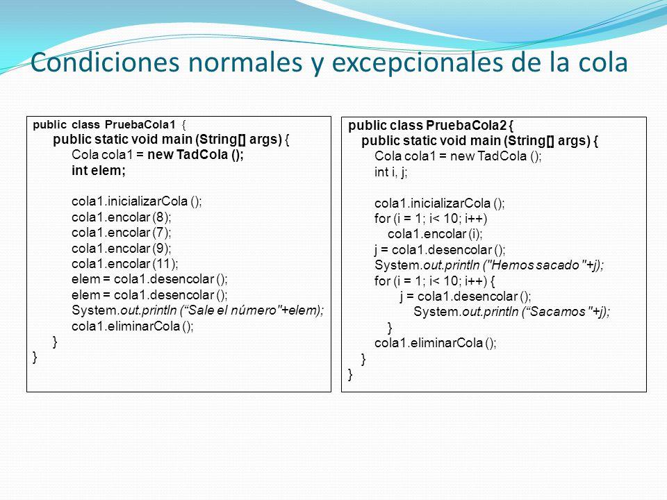 Condiciones normales y excepcionales de la cola public class PruebaCola1 { public static void main (String[] args) { Cola cola1 = new TadCola (); int elem; cola1.inicializarCola (); cola1.encolar (8); cola1.encolar (7); cola1.encolar (9); cola1.encolar (11); elem = cola1.desencolar (); System.out.println (Sale el número +elem); cola1.eliminarCola (); } public class PruebaCola2 { public static void main (String[] args) { Cola cola1 = new TadCola (); int i, j; cola1.inicializarCola (); for (i = 1; i< 10; i++) cola1.encolar (i); j = cola1.desencolar (); System.out.println ( Hemos sacado +j); for (i = 1; i< 10; i++) { j = cola1.desencolar (); System.out.println (Sacamos +j); } cola1.eliminarCola (); }