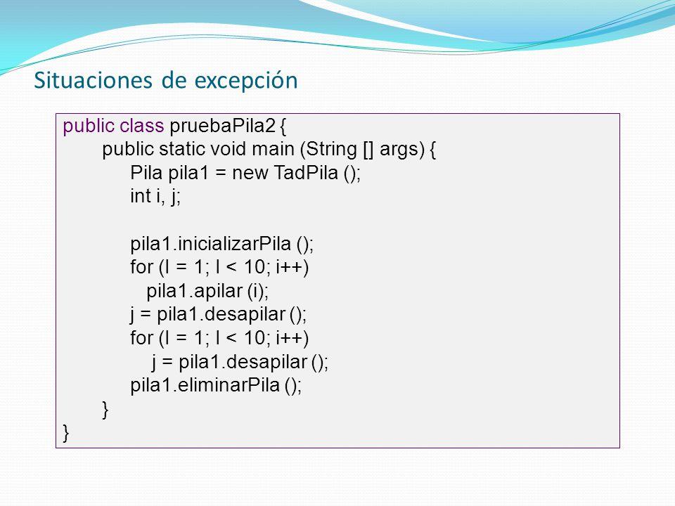 Situaciones de excepción public class pruebaPila2 { public static void main (String [] args) { Pila pila1 = new TadPila (); int i, j; pila1.inicializa