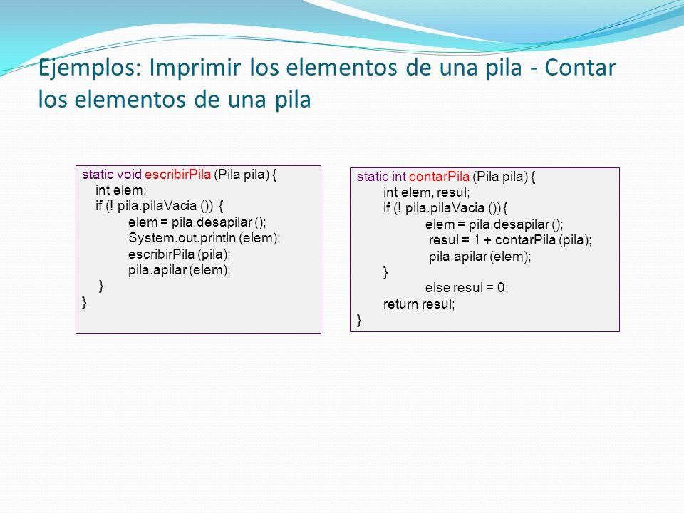 Ejemplos: Imprimir los elementos de una pila - Contar los elementos de una pila static void escribirPila (Pila pila) { int elem; if (! pila.pilaVacia