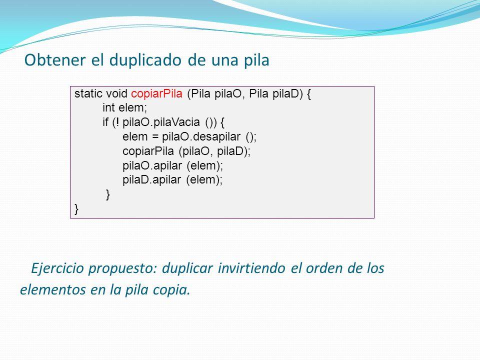Obtener el duplicado de una pila static void copiarPila (Pila pilaO, Pila pilaD) { int elem; if (! pilaO.pilaVacia ()) { elem = pilaO.desapilar (); co