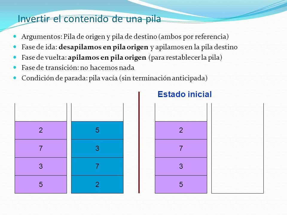 Invertir el contenido de una pila Argumentos: Pila de origen y pila de destino (ambos por referencia) Fase de ida: desapilamos en pila origen y apilam