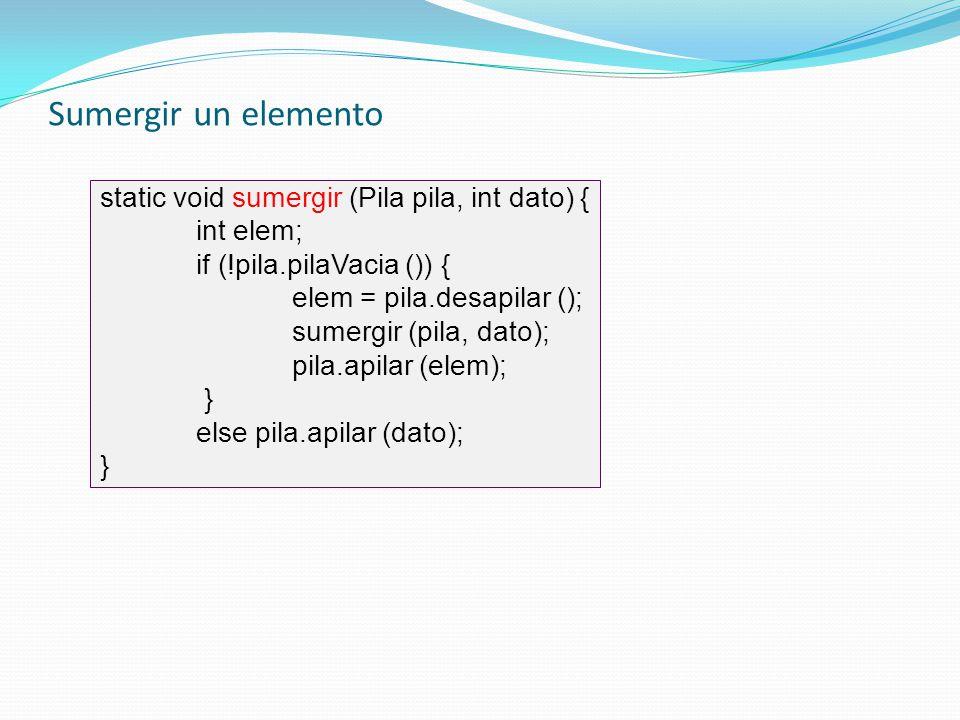 static void sumergir (Pila pila, int dato) { int elem; if (!pila.pilaVacia ()) { elem = pila.desapilar (); sumergir (pila, dato); pila.apilar (elem);
