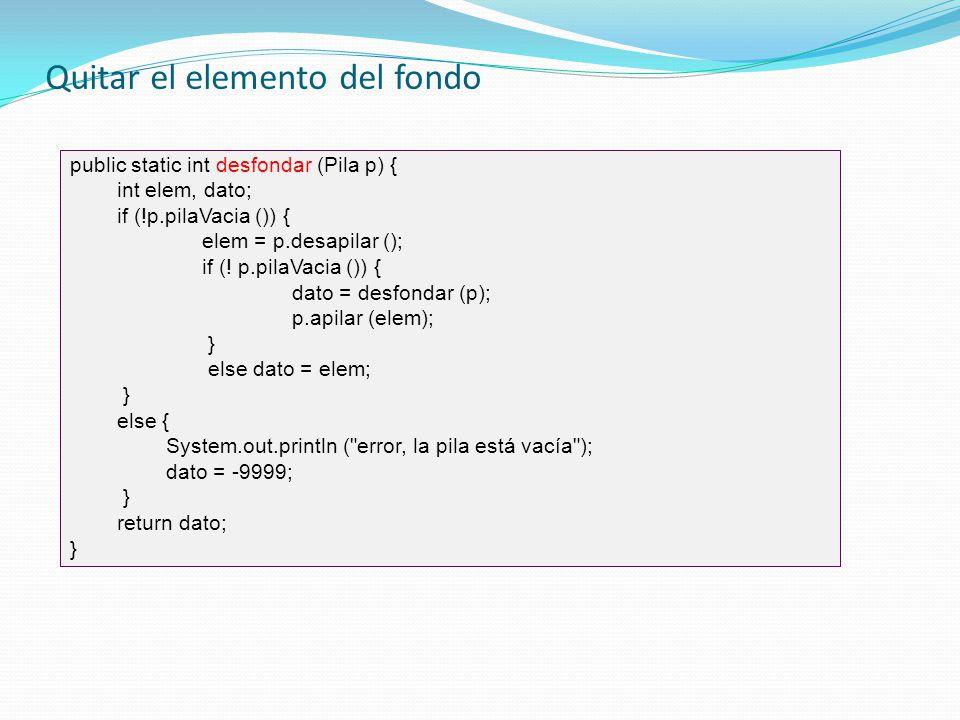 Quitar el elemento del fondo public static int desfondar (Pila p) { int elem, dato; if (!p.pilaVacia ()) { elem = p.desapilar (); if (! p.pilaVacia ()