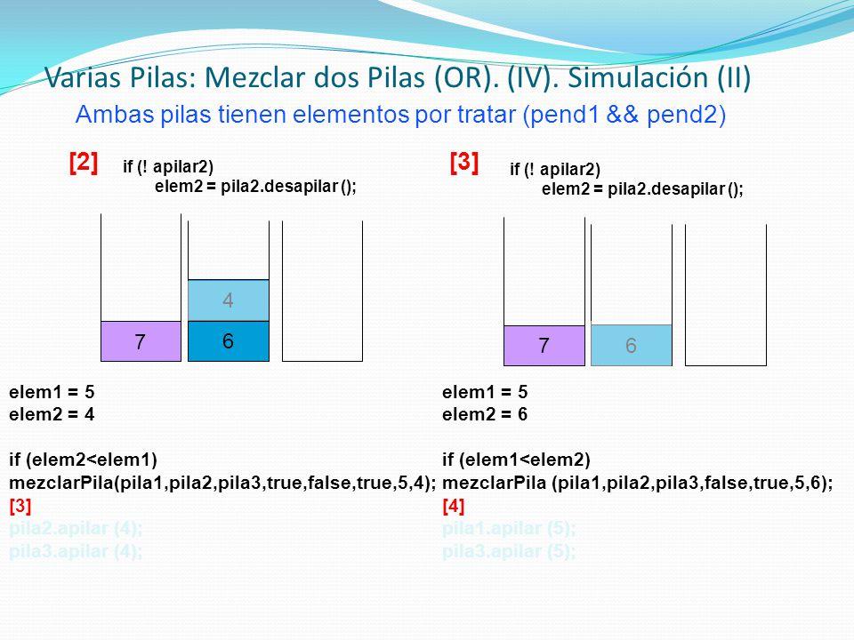 elem1 = 5 elem2 = 4 if (elem2<elem1) mezclarPila(pila1,pila2,pila3,true,false,true,5,4); [3] pila2.apilar (4); pila3.apilar (4); Ambas pilas tienen el