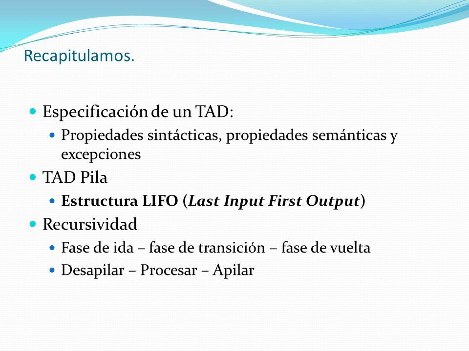 Recapitulamos. Especificación de un TAD: Propiedades sintácticas, propiedades semánticas y excepciones TAD Pila Estructura LIFO (Last Input First Outp