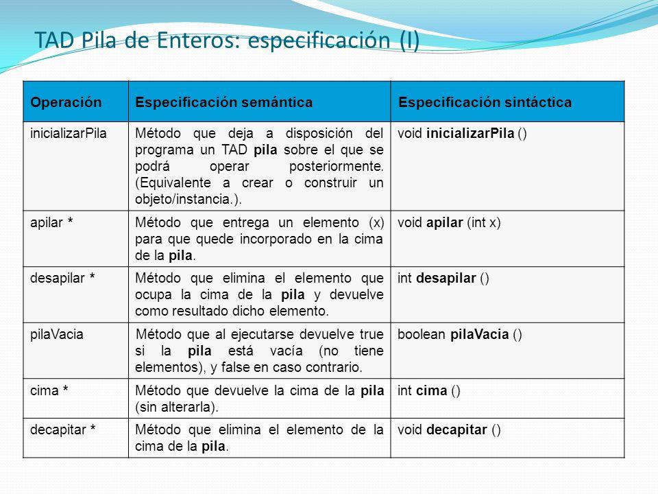 TAD Pila de Enteros: especificación (I) OperaciónEspecificación semánticaEspecificación sintáctica inicializarPilaMétodo que deja a disposición del pr
