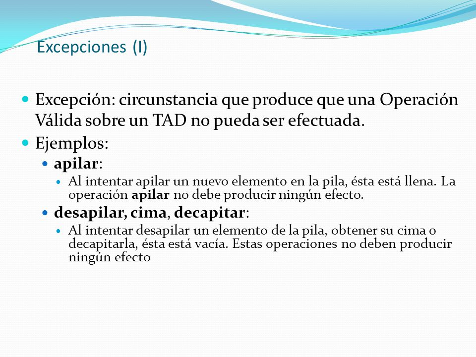 Excepciones (I) Excepción: circunstancia que produce que una Operación Válida sobre un TAD no pueda ser efectuada. Ejemplos: apilar: Al intentar apila