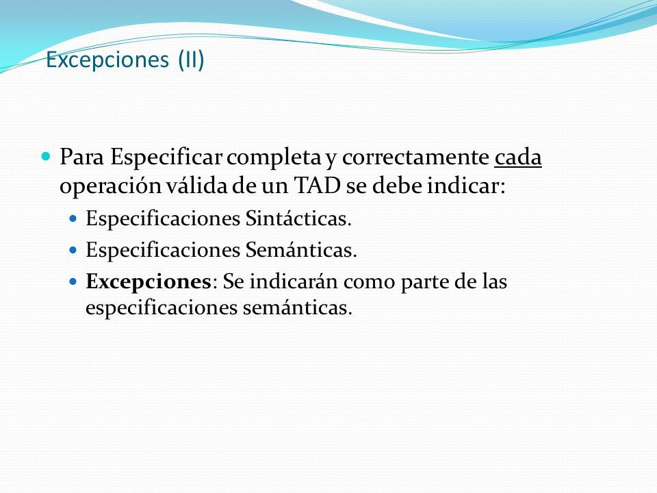 Excepciones (II) Para Especificar completa y correctamente cada operación válida de un TAD se debe indicar: Especificaciones Sintácticas. Especificaci
