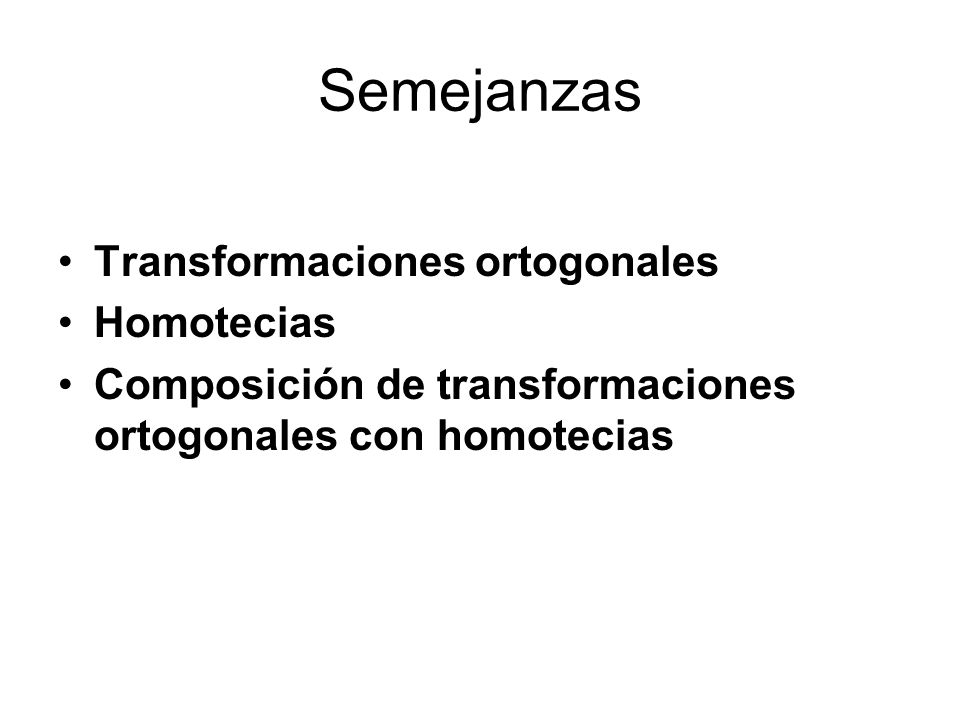 Semejanzas Transformaciones ortogonales Homotecias Composición de transformaciones ortogonales con homotecias