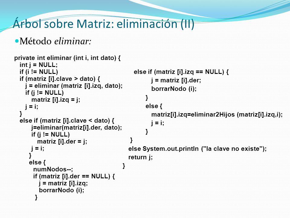 Árbol sobre Matriz: eliminación (II) Método eliminar: private int eliminar (int i, int dato) { int j = NULL; if (i != NULL) if (matriz [i].clave > dat