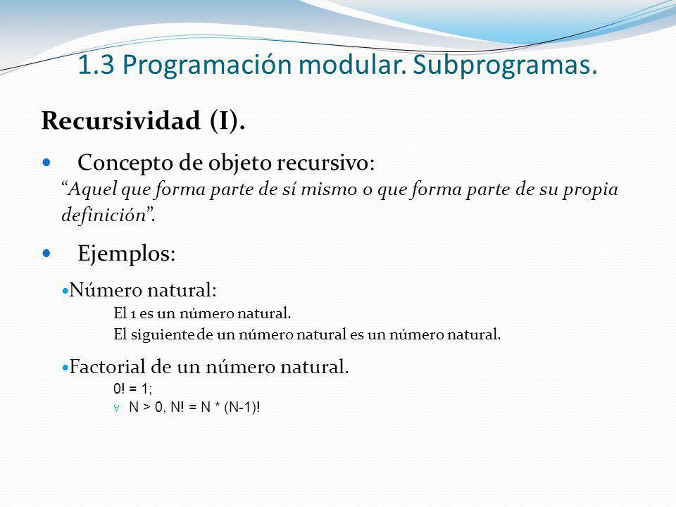 1.3 Programación modular. Subprogramas. Recursividad (I). Concepto de objeto recursivo: Aquel que forma parte de sí mismo o que forma parte de su prop