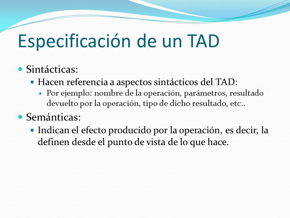Especificación de un TAD Sintácticas: Hacen referencia a aspectos sintácticos del TAD: Por ejemplo: nombre de la operación, parámetros, resultado devu