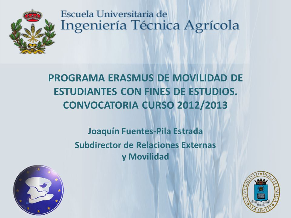 PROGRAMA ERASMUS DE MOVILIDAD DE ESTUDIANTES CON FINES DE ESTUDIOS. CONVOCATORIA CURSO 2012/2013 Joaquín Fuentes-Pila Estrada Subdirector de Relacione
