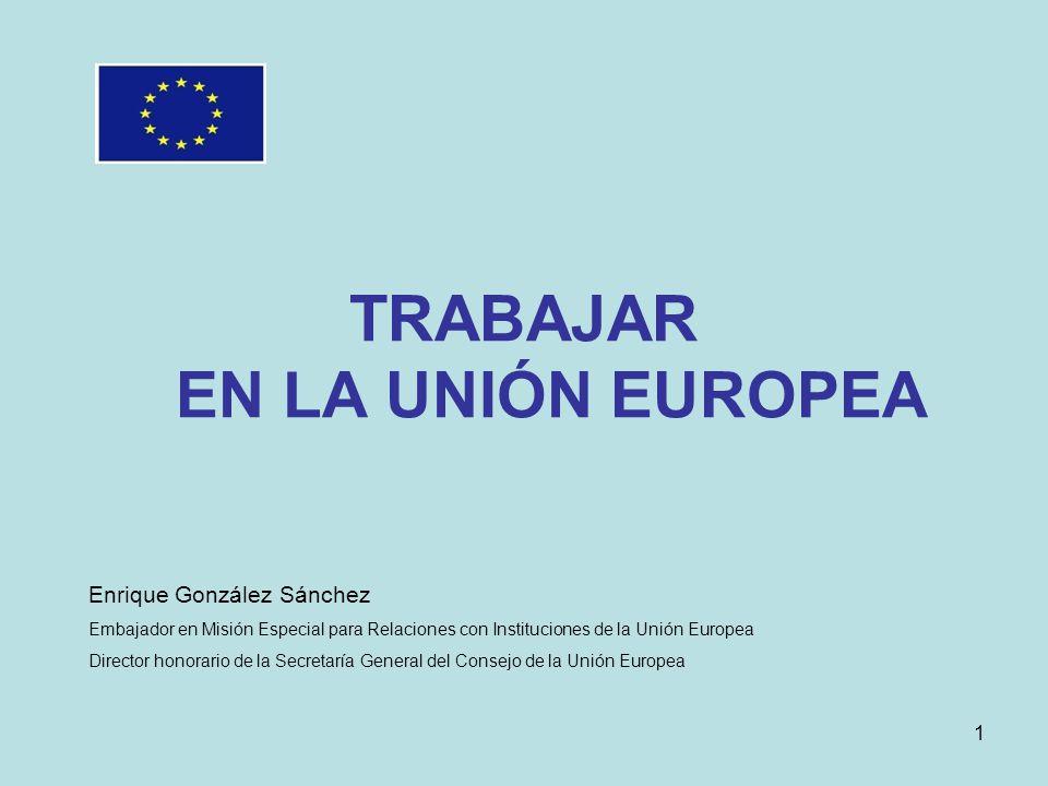 TRABAJAR EN LA UNIÓN EUROPEA Enrique González Sánchez Embajador en Misión Especial para Relaciones con Instituciones de la Unión Europea Director honorario de la Secretaría General del Consejo de la Unión Europea 1