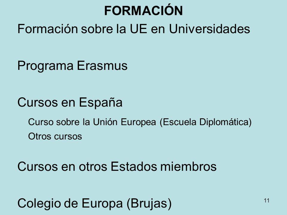 FORMACIÓN Formación sobre la UE en Universidades Programa Erasmus Cursos en España Curso sobre la Unión Europea (Escuela Diplomática) Otros cursos Cursos en otros Estados miembros Colegio de Europa (Brujas) 11