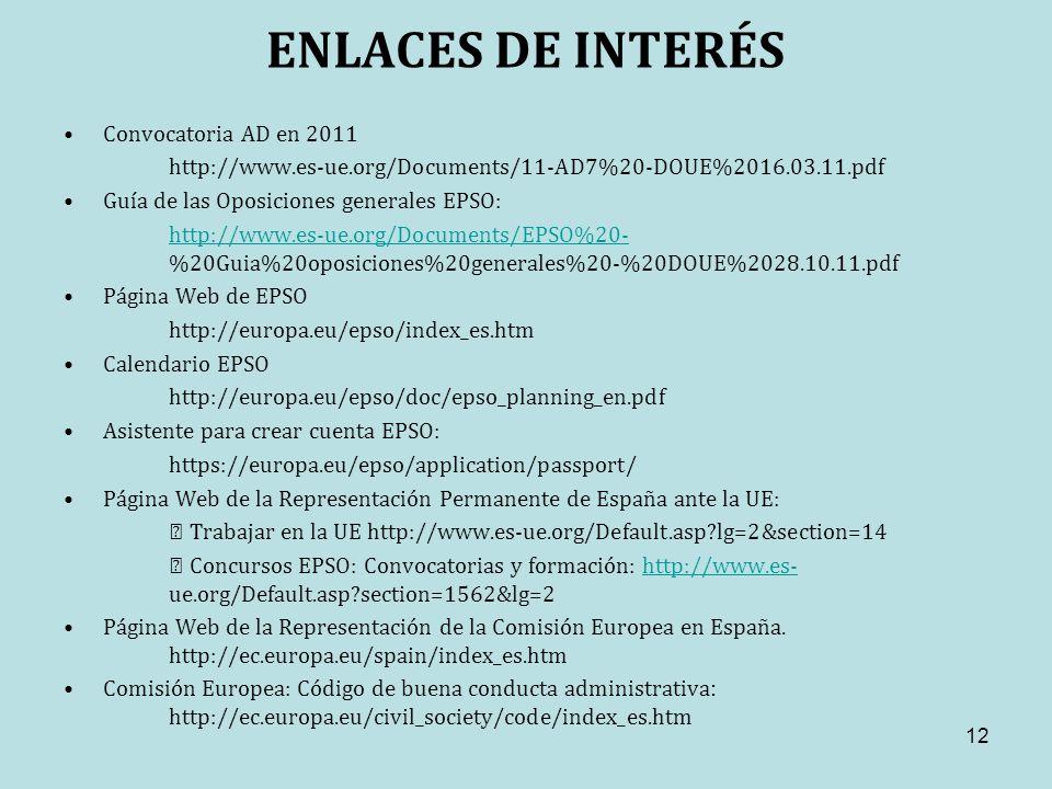 ENLACES DE INTERÉS Convocatoria AD en 2011 http://www.es-ue.org/Documents/11-AD7%20-DOUE%2016.03.11.pdf Guía de las Oposiciones generales EPSO: http://www.es-ue.org/Documents/EPSO%20- http://www.es-ue.org/Documents/EPSO%20- %20Guia%20oposiciones%20generales%20-%20DOUE%2028.10.11.pdf Página Web de EPSO http://europa.eu/epso/index_es.htm Calendario EPSO http://europa.eu/epso/doc/epso_planning_en.pdf Asistente para crear cuenta EPSO: https://europa.eu/epso/application/passport/ Página Web de la Representación Permanente de España ante la UE: Trabajar en la UE http://www.es-ue.org/Default.asp?lg=2&section=14 Concursos EPSO: Convocatorias y formación: http://www.es- ue.org/Default.asp?section=1562&lg=2http://www.es- Página Web de la Representación de la Comisión Europea en España.