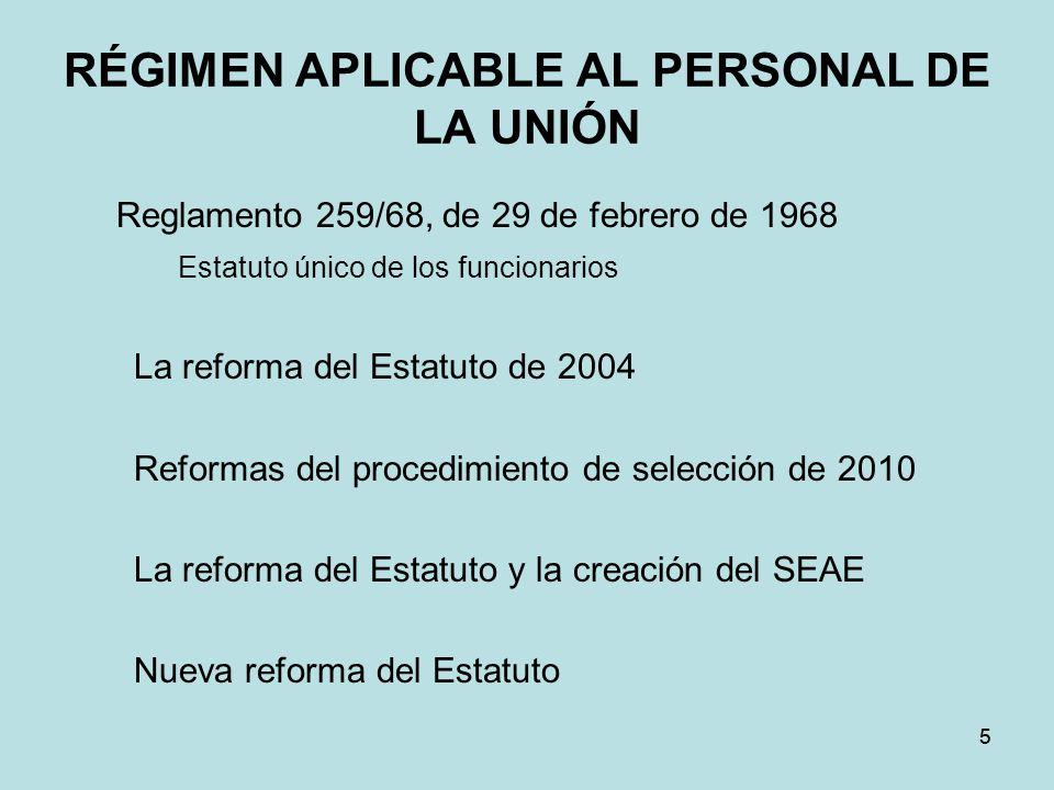 RÉGIMEN APLICABLE AL PERSONAL DE LA UNIÓN Reglamento 259/68, de 29 de febrero de 1968 Estatuto único de los funcionarios La reforma del Estatuto de 2004 Reformas del procedimiento de selección de 2010 La reforma del Estatuto y la creación del SEAE Nueva reforma del Estatuto 55