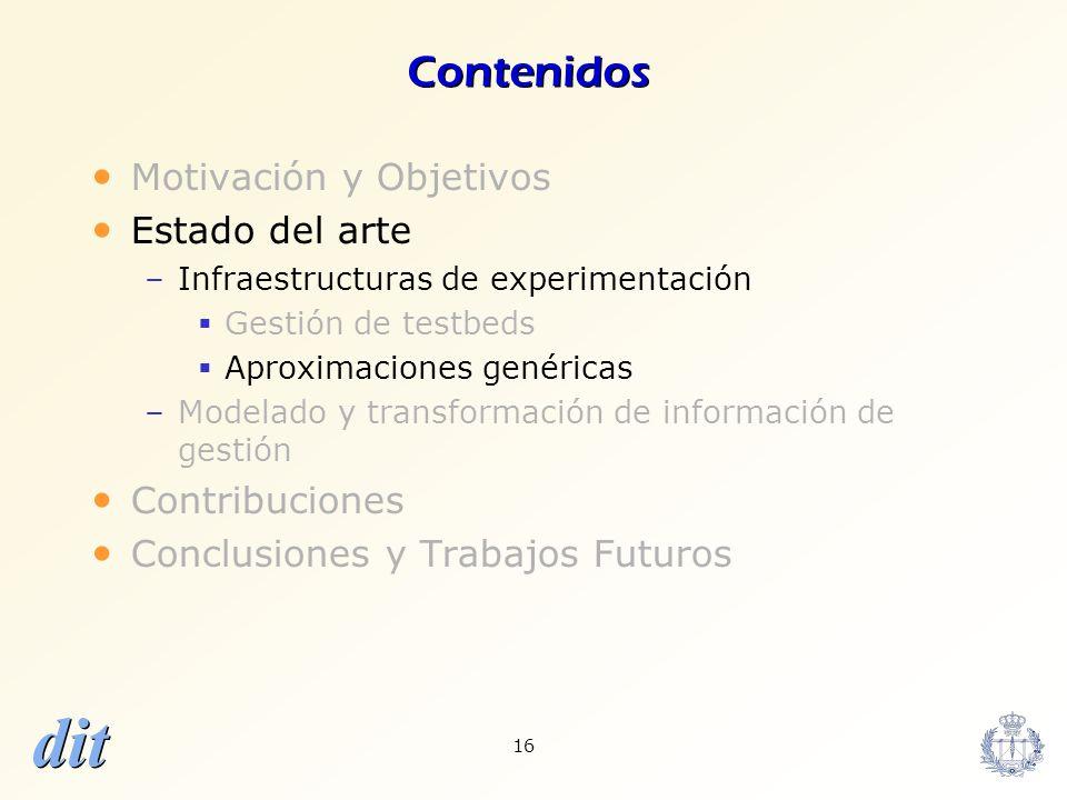 dit 16 Contenidos Motivación y Objetivos Estado del arte –Infraestructuras de experimentación Gestión de testbeds Aproximaciones genéricas –Modelado y