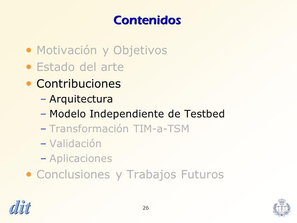 dit 26 Contenidos Motivación y Objetivos Estado del arte Contribuciones –Arquitectura –Modelo Independiente de Testbed –Transformación TIM-a-TSM –Vali