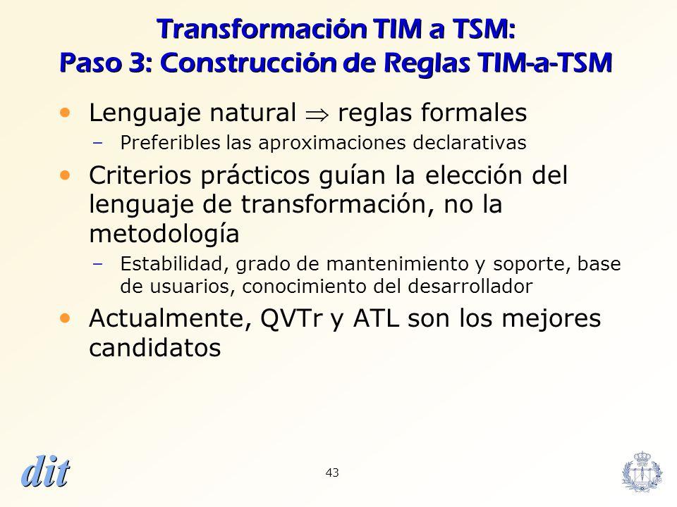 dit 43 Transformación TIM a TSM: Paso 3: Construcción de Reglas TIM-a-TSM Lenguaje natural reglas formales –Preferibles las aproximaciones declarativa