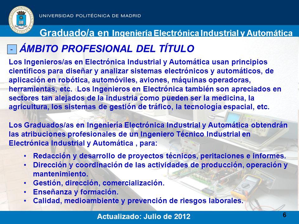 7 SOBRE EL ACCESO AL TÍTULO - Plazas ofertadas curso 2012/13: 110 plazas de nuevo ingreso Graduado/a en Ingeniería Electrónica Industrial y Automática Actualizado: Julio de 2012 Fechas de matrícula: 1er Periodo: Del 16 al 31 de Julio Matricúlate a través de Internet (www.upm.es), o si prefieres en la Secretaría del Centro de Lunes a Viernes entre las 9:30 y las 13:30www.upm.es