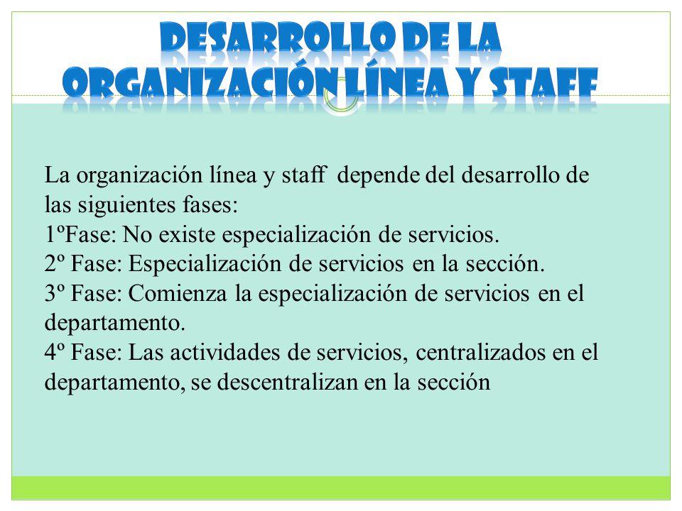 La organización línea y staff depende del desarrollo de las siguientes fases: 1ºFase: No existe especialización de servicios. 2º Fase: Especialización