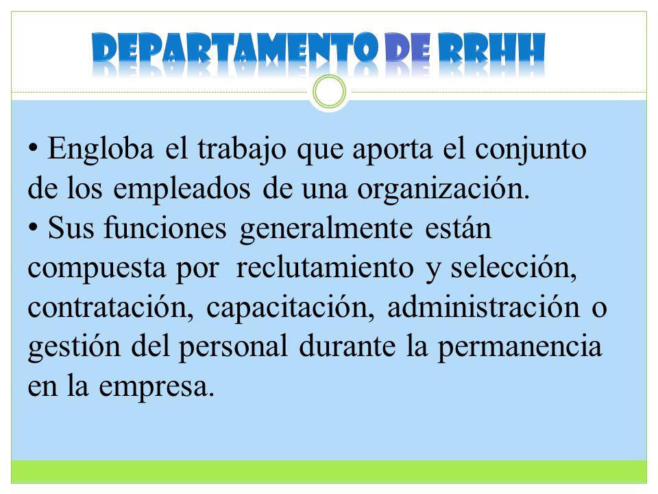 Engloba el trabajo que aporta el conjunto de los empleados de una organización. Sus funciones generalmente están compuesta por reclutamiento y selecci