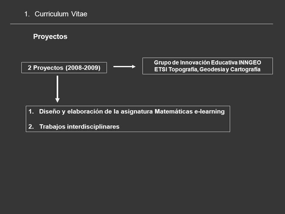 1.Curriculum Vitae Proyectos 2 Proyectos (2008-2009) Grupo de Innovación Educativa INNGEO ETSI Topografía, Geodesia y Cartografía 1.Diseño y elaboración de la asignatura Matemáticas e-learning 2.Trabajos interdisciplinares
