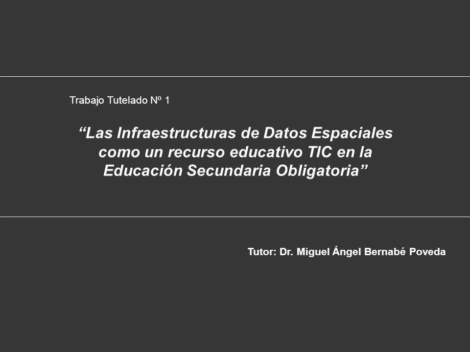 Las Infraestructuras de Datos Espaciales como un recurso educativo TIC en la Educación Secundaria Obligatoria Trabajo Tutelado Nº 1 Tutor: Dr.