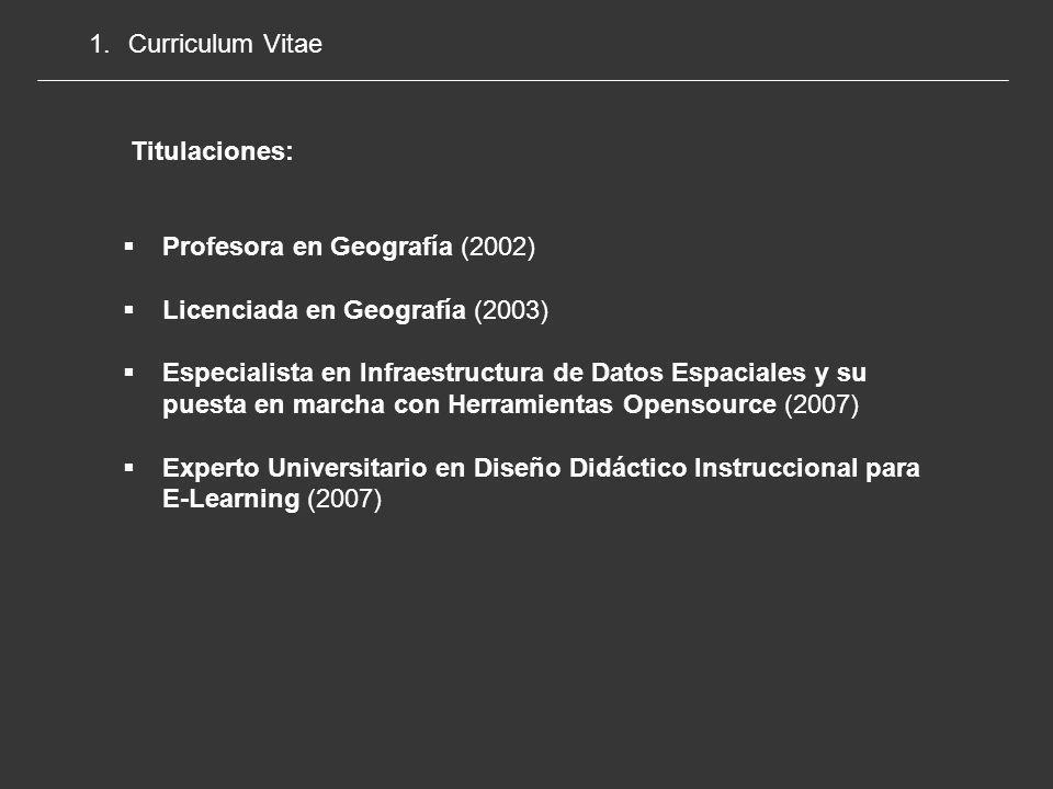 1.Curriculum Vitae Profesora en Geografía (2002) Licenciada en Geografía (2003) Especialista en Infraestructura de Datos Espaciales y su puesta en marcha con Herramientas Opensource (2007) Experto Universitario en Diseño Didáctico Instruccional para E-Learning (2007) Titulaciones: