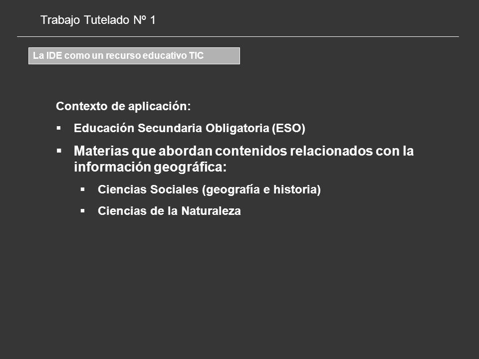 Trabajo Tutelado Nº 1 La IDE como un recurso educativo TIC Contexto de aplicación: Educación Secundaria Obligatoria (ESO) Materias que abordan contenidos relacionados con la información geográfica: Ciencias Sociales (geografía e historia) Ciencias de la Naturaleza