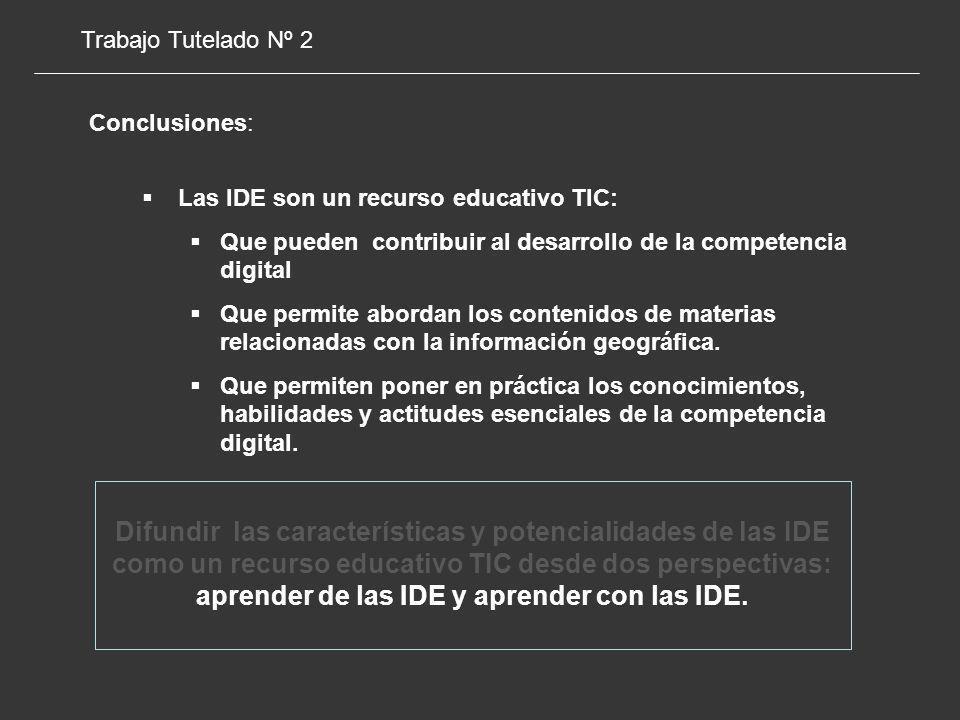 Trabajo Tutelado Nº 2 Conclusiones: Las IDE son un recurso educativo TIC: Que pueden contribuir al desarrollo de la competencia digital Que permite abordan los contenidos de materias relacionadas con la información geográfica.