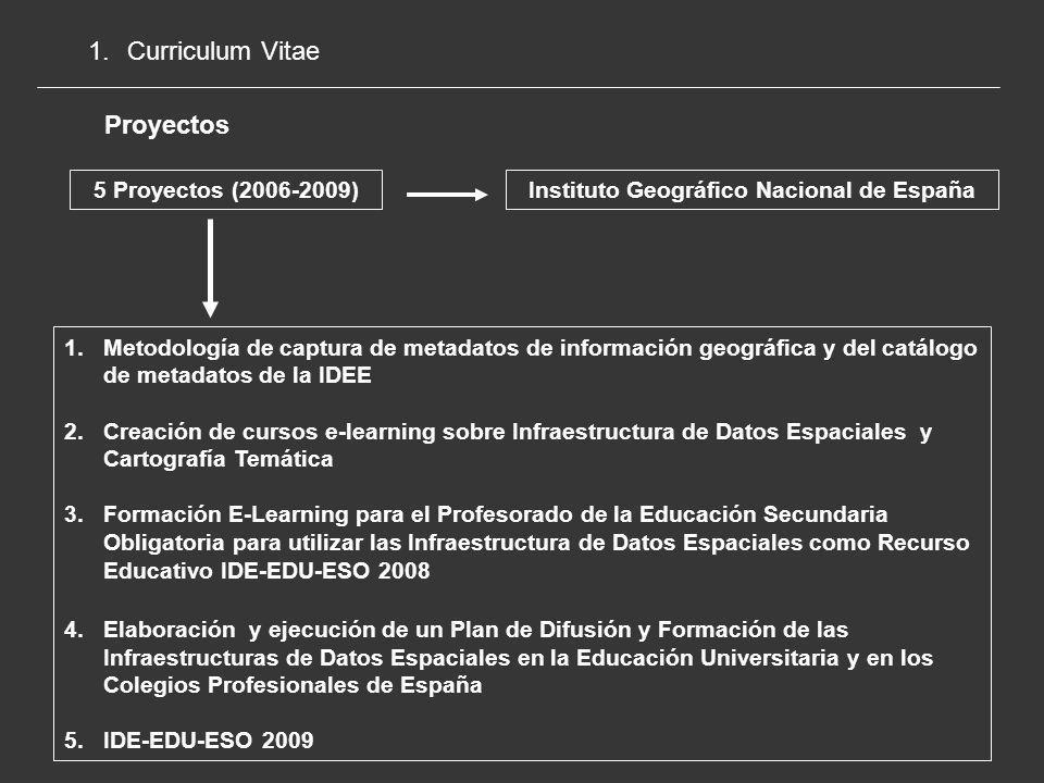 1.Curriculum Vitae Proyectos 5 Proyectos (2006-2009) Instituto Geográfico Nacional de España 1.Metodología de captura de metadatos de información geográfica y del catálogo de metadatos de la IDEE 2.Creación de cursos e-learning sobre Infraestructura de Datos Espaciales y Cartografía Temática 3.Formación E-Learning para el Profesorado de la Educación Secundaria Obligatoria para utilizar las Infraestructura de Datos Espaciales como Recurso Educativo IDE-EDU-ESO 2008 4.Elaboración y ejecución de un Plan de Difusión y Formación de las Infraestructuras de Datos Espaciales en la Educación Universitaria y en los Colegios Profesionales de España 5.IDE-EDU-ESO 2009