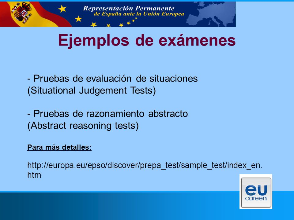 Ejemplos de exámenes - Pruebas de evaluación de situaciones (Situational Judgement Tests) - Pruebas de razonamiento abstracto (Abstract reasoning tests) Para más detalles: http://europa.eu/epso/discover/prepa_test/sample_test/index_en.