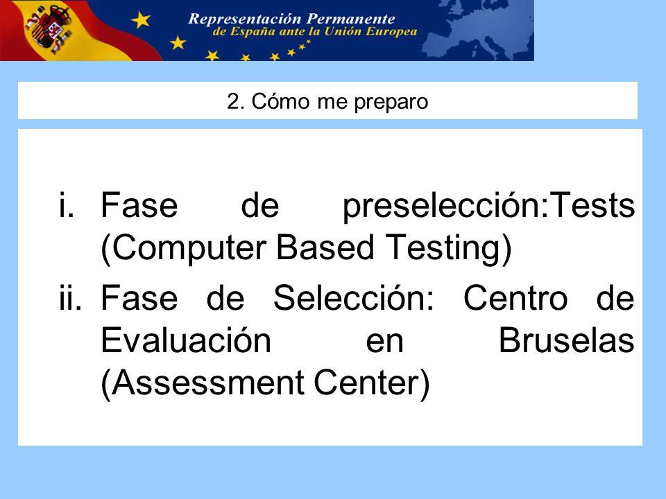 2. Cómo me preparo i.Fase de preselección:Tests (Computer Based Testing) ii.Fase de Selección: Centro de Evaluación en Bruselas (Assessment Center)
