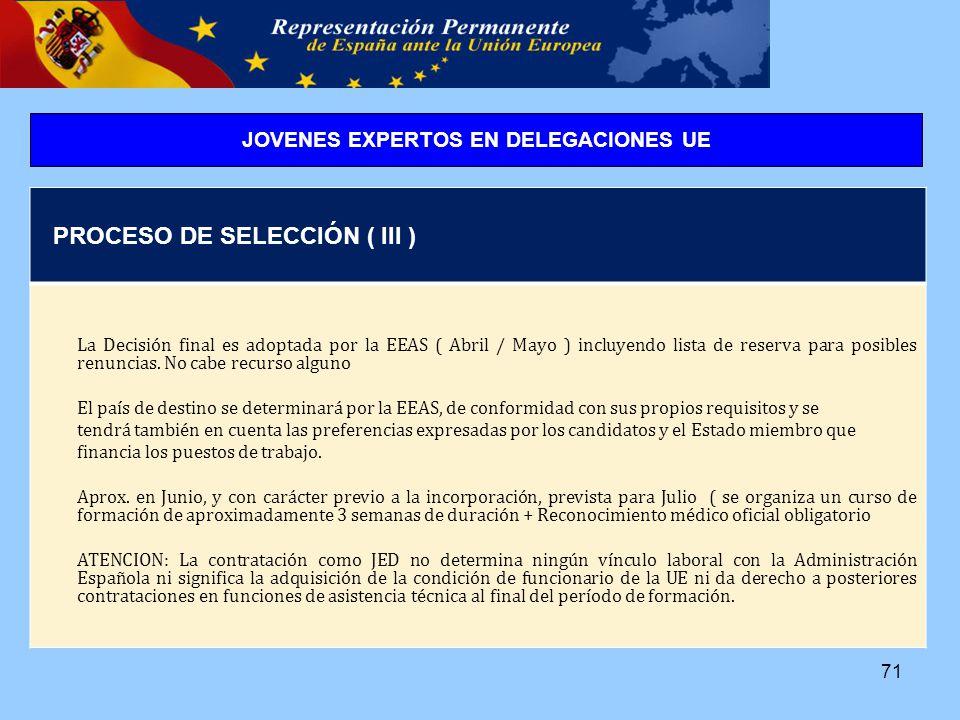 71 PROCESO DE SELECCIÓN ( III ) La Decisión final es adoptada por la EEAS ( Abril / Mayo ) incluyendo lista de reserva para posibles renuncias.
