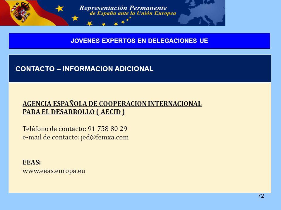 72 CONTACTO – INFORMACION ADICIONAL AGENCIA ESPAÑOLA DE COOPERACION INTERNACIONAL PARA EL DESARROLLO ( AECID ) Teléfono de contacto: 91 758 80 29 e-mail de contacto: jed@femxa.com EEAS: www.eeas.europa.eu JOVENES EXPERTOS EN DELEGACIONES UE