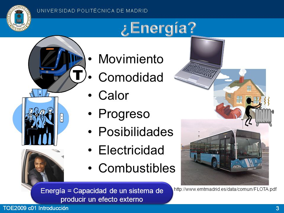 3 TOE2009 c01 Introducción Movimiento Comodidad Calor Progreso Posibilidades Electricidad Combustibles http://www.emtmadrid.es/data/comun/FLOTA.pdf En