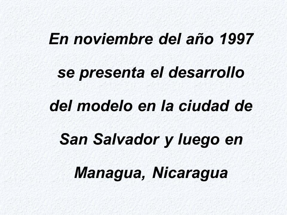 En noviembre del año 1997 se presenta el desarrollo del modelo en la ciudad de San Salvador y luego en Managua, Nicaragua