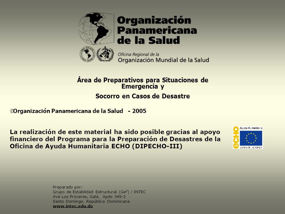 Organización Panamericana de la Salud - 2005 La realización de este material ha sido posible gracias al apoyo financiero del Programa para la Preparación de Desastres de la Oficina de Ayuda Humanitaria ECHO (DIPECHO-III) Preparado por: Grupo de Estabilidad Estructural (Ge 2 ) / INTEC Ave Los Próceres, Galá.