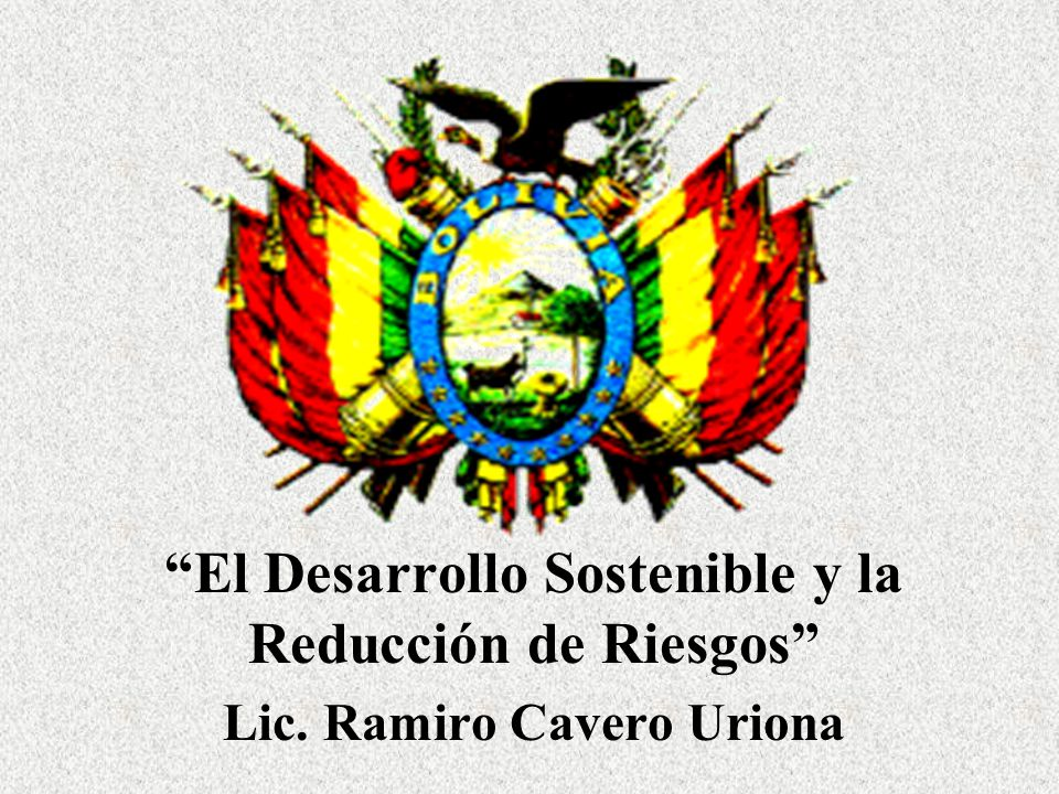 El Desarrollo Sostenible y la Reducción de Riesgos Lic. Ramiro Cavero Uriona