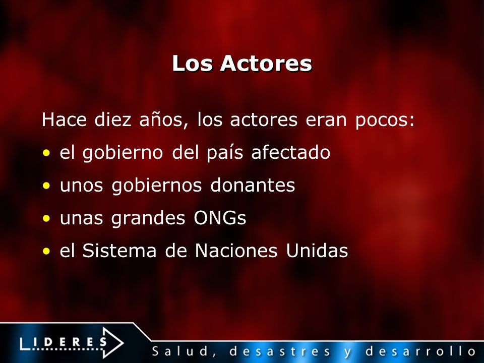 Los Actores Hace diez años, los actores eran pocos: el gobierno del país afectado unos gobiernos donantes unas grandes ONGs el Sistema de Naciones Uni