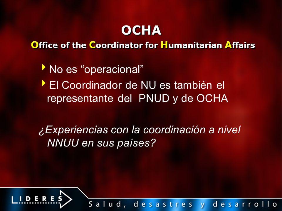 OCHA O ffice of the C oordinator for H umanitarian A ffairs No es operacional El Coordinador de NU es también el representante del PNUD y de OCHA ¿Exp